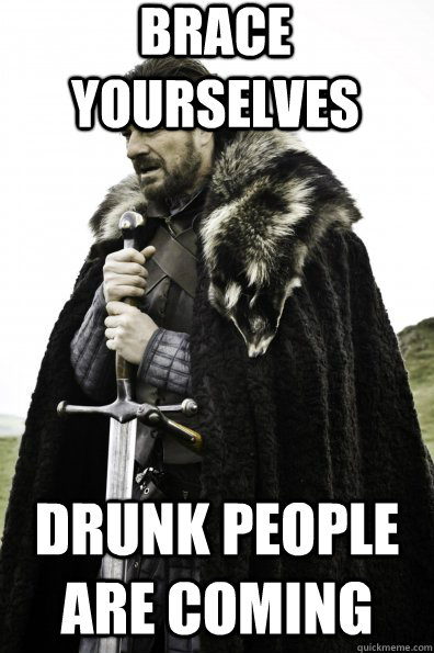 brace yourselves drunk people are coming - Game of Thrones