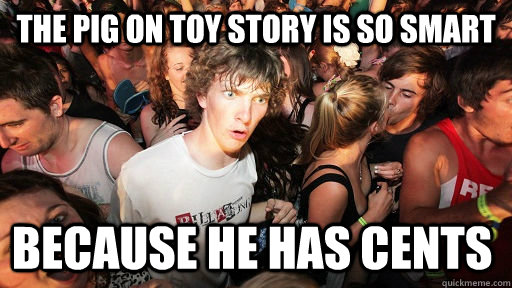 the pig on toy story is so smart because he has cents  - Sudden Clarity Clarence