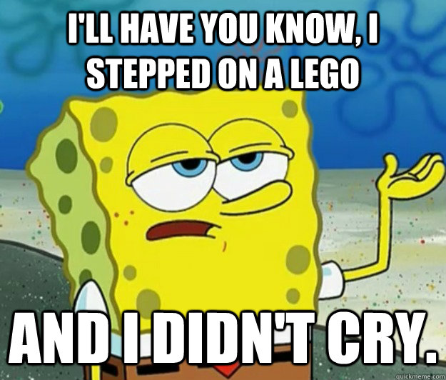 ill have you know i stepped on a lego and i didnt cry - Tough Spongebob