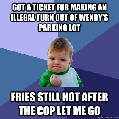 got a ticket for making an illegal turn out of wendys parki - Success Kid
