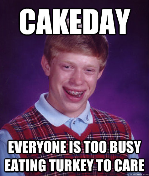 cakeday everyone is too busy eating turkey to care - Bad Luck Brian