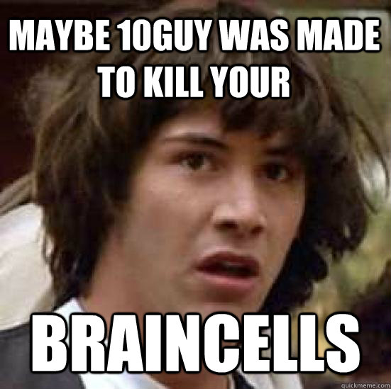maybe 10guy was made to kill your braincells - conspiracy keanu