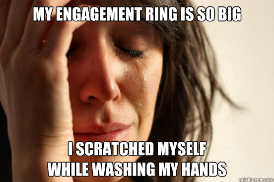 my engagement ring is so big i scratched myself  - First World Problems