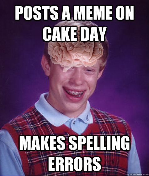 posts a meme on cake day makes spelling errors - Bad Luck Brain