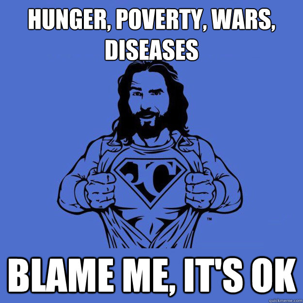 hunger poverty wars diseases blame me its ok - Super jesus