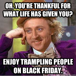oh youre thankful for what life has given you enjoy tramp - Condescending Wonka