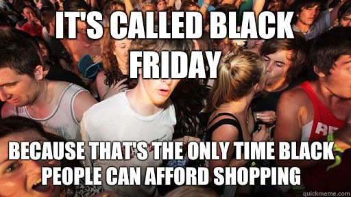 Its called Black Friday Because thats the only time black pe - Sudden Clarity Clarence