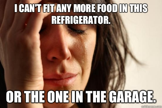 I cant fit any more food in this refrigerator now i have to  - First World Problems