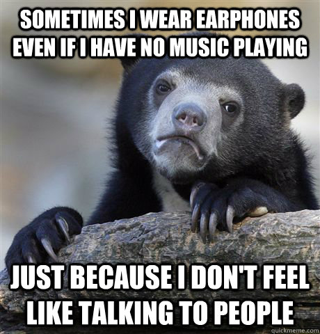 sometimes i wear earphones even if i have no music playing j - Confession Bear