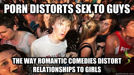 porn distorts sex to guys the way romantic comedies distort  - Sudden Clarity Clarence