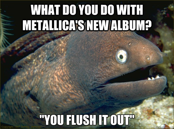what do you do with metallicas new album you flush it out - Bad Joke Eel