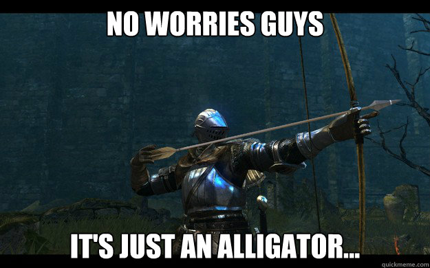no worries guys its just an alligator - Optimistic Dark Souls player