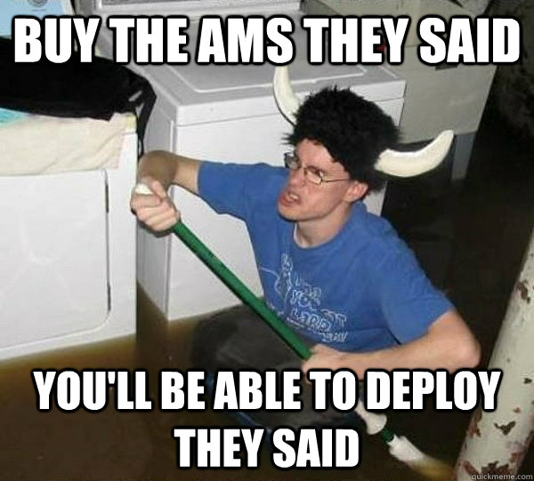 buy the ams they said youll be able to deploy they said - They said