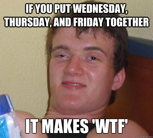 if you put wednesday thursday and friday together it makes - 10 Guy