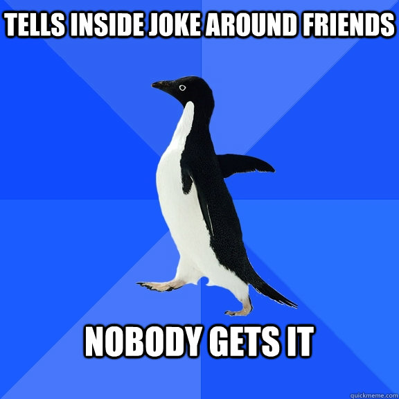 tells inside joke around friends nobody gets it  - Socially Awkward Penguin
