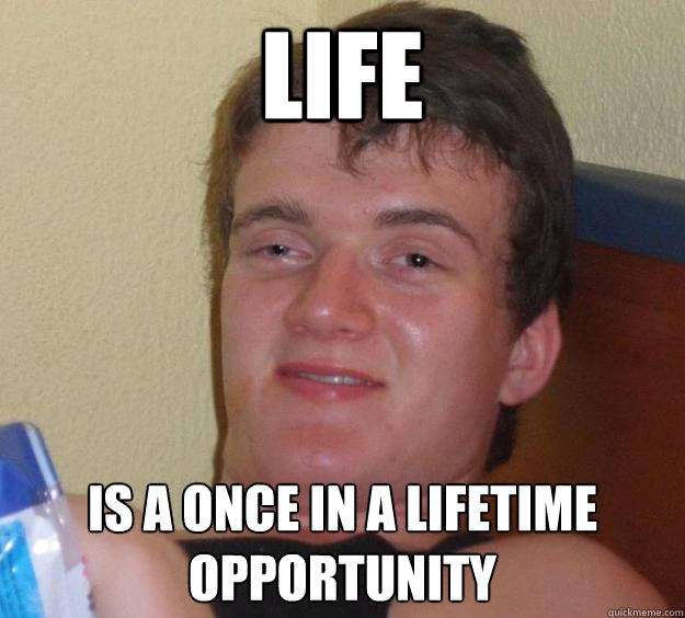life is a once in a lifetime opportunity - 10 Guy