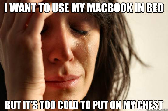 i want to use my macbook in bed but its too cold to put on  - First World Problems