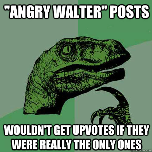angry walter posts wouldnt get upvotes if they were reall - Philosoraptor