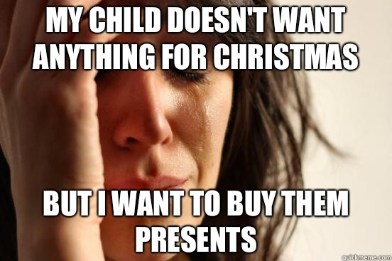 My child doesnt want anything for Christmas But I want to bu - First World Problems
