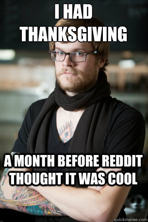 i had thanksgiving a month before reddit thought it was cool - Hipster Barista