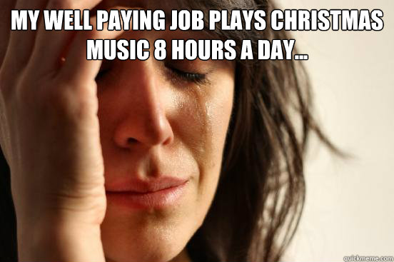 my well paying job plays christmas music 8 hours a day  - First World Problems