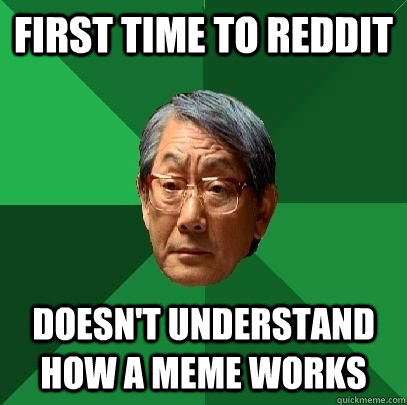 first time to reddit doesnt understand how a meme works - High Expectations Asian Father