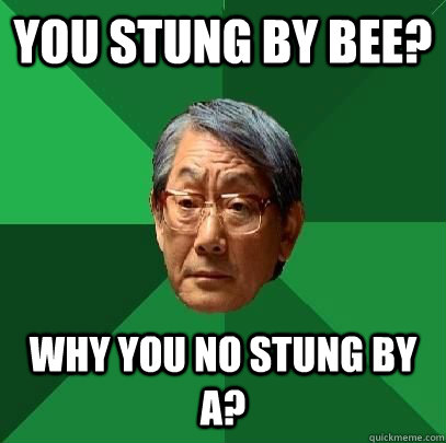 you stung by bee why you no stung by a - ASIAN FATHER