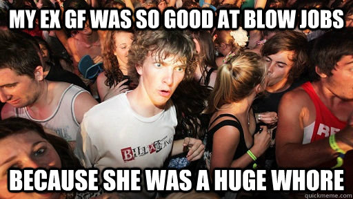 my ex gf was so good at blow jobs because she was a huge who - Sudden Clarity Clarence
