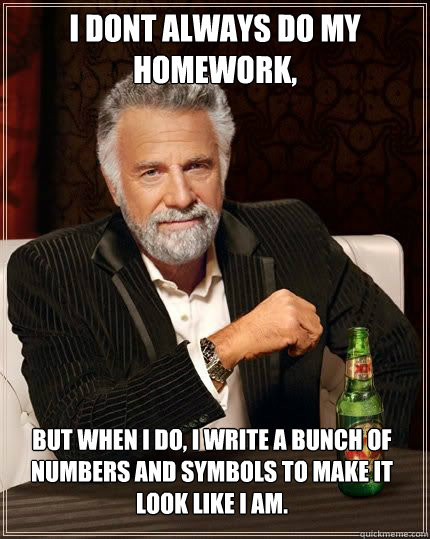 i dont always do my homework but when i do i write a bunc - The Most Interesting Man In The World
