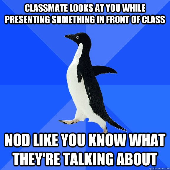 classmate looks at you while presenting something in front o - Socially Awkward Penguin