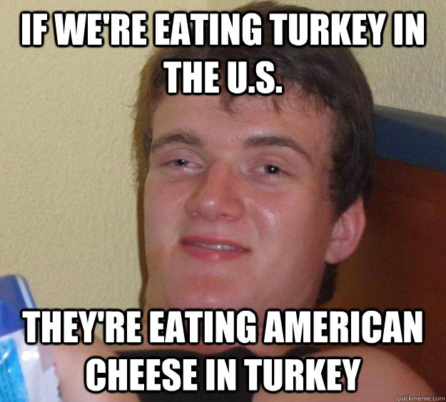 if were eating turkey in the us theyre eating american c - 10 Guy