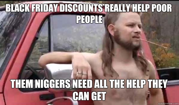 Black Friday discounts really help poor people Them niggers  - Almost Politically Correct Redneck