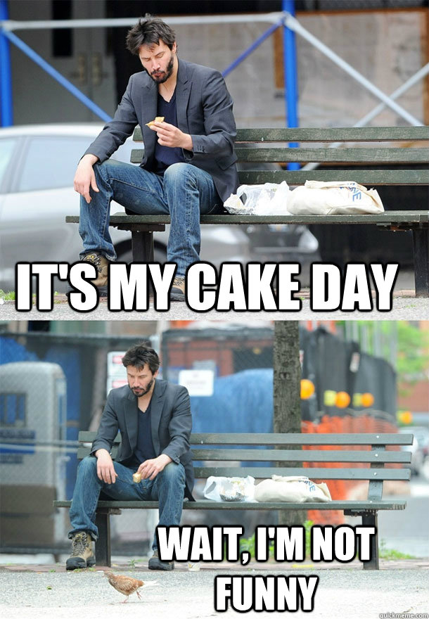 its my cake day wait im not funny - Sad Keanu