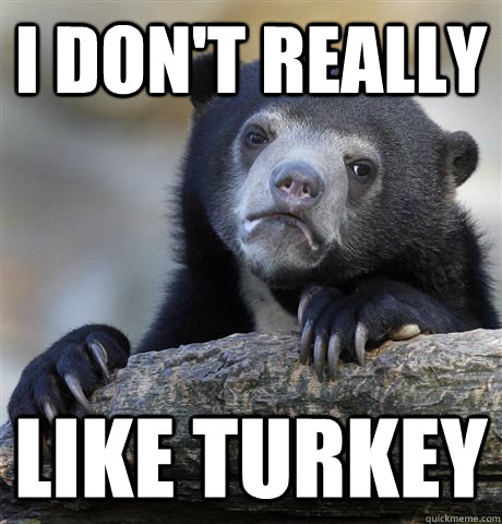i dont really like turkey - Confession Bear