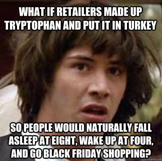 what if retailers made up tryptophan and put it in turkey so - conspiracy keanu