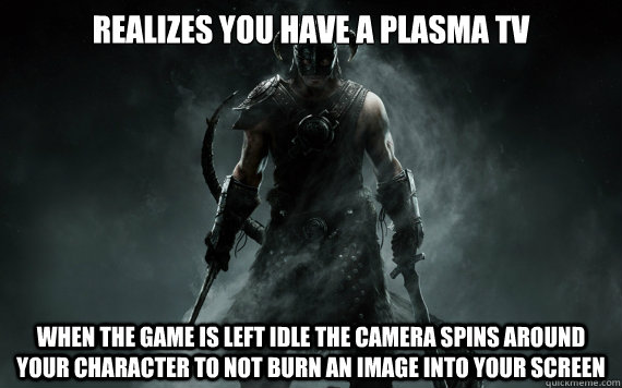 realizes you have a plasma tv when the game is left idle the - good guy skyrim