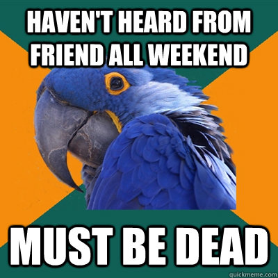 havent heard from friend all weekend must be dead - Paranoid Parrot