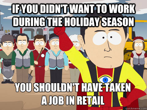 if you didnt want to work during the holiday season you sho - Captain Hindsight