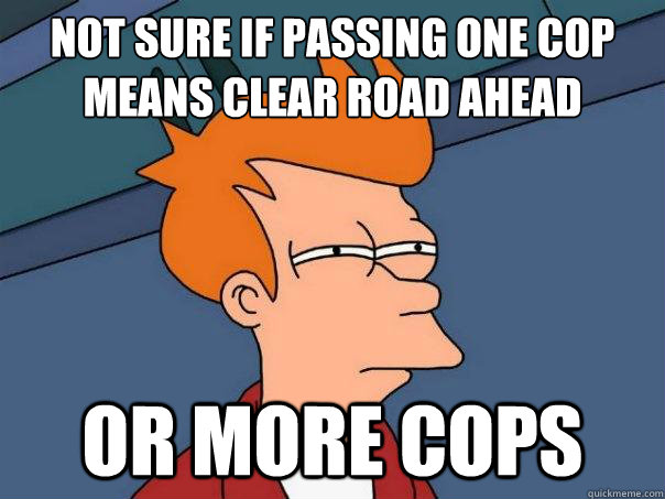 not sure if passing one cop means clear road ahead or more c - Futurama Fry