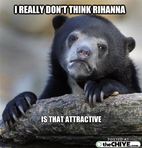 i really dont think rihanna is that attractive  - Sad Bear