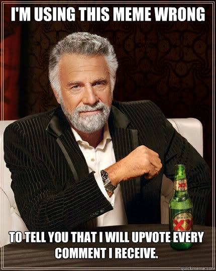 im using this meme wrong to tell you that i will upvote eve - The Most Interesting Man In The World