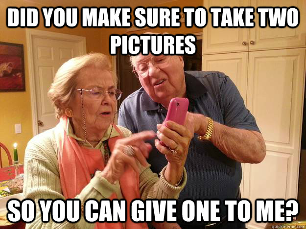did you make sure to take two pictures so you can give one t - Technologically Challenged Grandparents