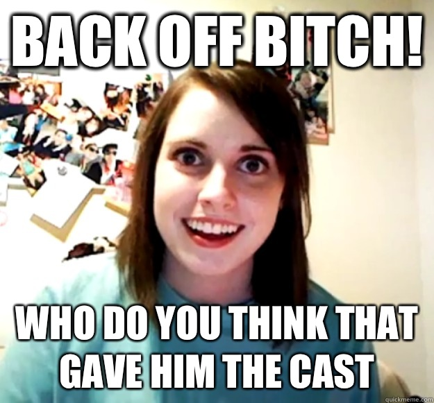 Back off bitch Who do you think that gave him the cast - Overly Attached Girlfriend