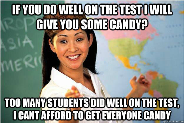 if you do well on the test i will give you some candy too m - Scumbag Teacher