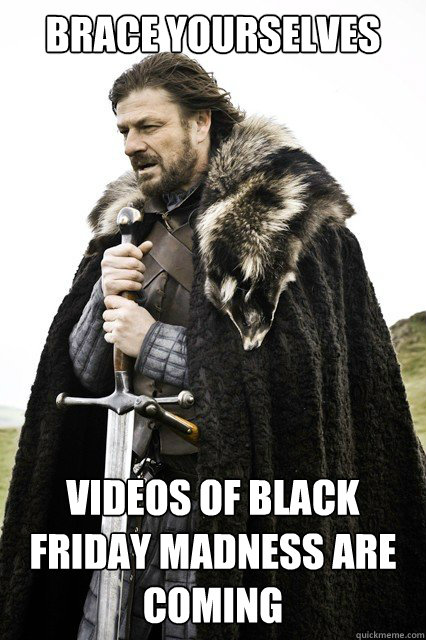 brace yourselves videos of black friday madness are coming - brace yourself