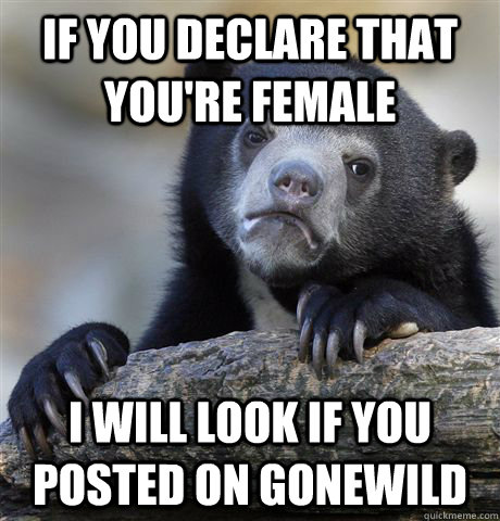 if you declare that youre female i will look if you posted  - Confession Bear