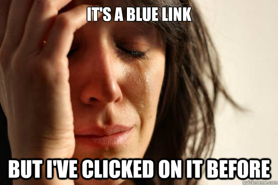 its a blue link but ive clicked on it before - First World Problems