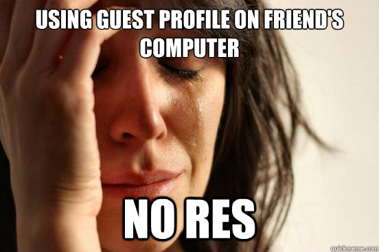 using guest profile on friends computer no res - First World Problems