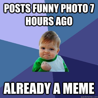 posts funny photo 7 hours ago already a meme - Success Kid