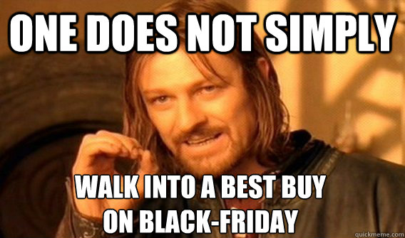 one does not simply walk into a best buy on blackfriday - One Does Not Simply